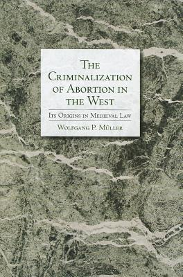 The Criminalization of Abortion in the West: Its Origins in Medieval Law, M�ller, Wolfgang P.