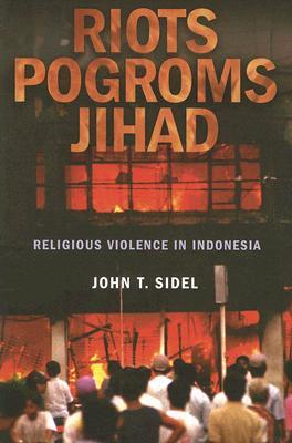 Riots, Pogroms, Jihad: Religious Violence in Indonesia, Sidel, John T.