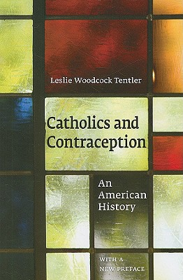 Catholics and Contraception: An American History (Cushwa Center Studies of Catholicism in Twentieth-Century America), Tentler, Leslie Woodcock