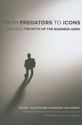 From Predators to Icons: Exposing the Myth of the Business Hero, Villette, Michel; Vuillermot, Catherine