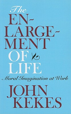 The Enlargement of Life: Moral Imagination at Work, Kekes, John