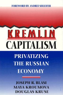 Kremlin Capitalism: Privatizing The Russian Economy, Blasi, Joseph R.; Kroumova, Maya; Kruse, Douglas; Shleifer, Andrei