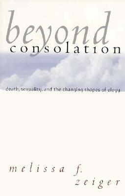 Beyond Consolation: Death, Sexuality, and the Changing Shapes of Elegy, Zeiger, Melissa F.