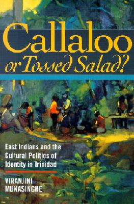 Callaloo or Tossed Salad? East Indians and the Cultural Politics of Identity in Trinidad, Munasinghe, Viranjini