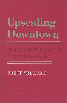 Image for Upscaling Downtown: Stalled Gentrification in Washington, D.C (The Anthropology of Contemporary Issues)