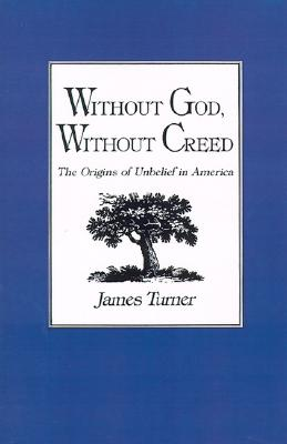 Without God, Without Creed: The Origins of Unbelief in America (New Studies in American Intellectual and Cultural History), JAMES C. TURNER