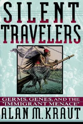 Silent Travelers: Germs, Genes, and the Immigrant Menace, Alan M. Kraut
