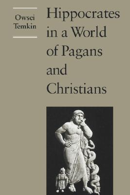 Hippocrates in a World of Pagans and Christians, Owsei Temkin