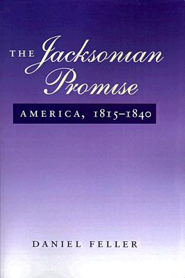 The Jacksonian Promise: America, 1815 to 1840 (The American Moment), Daniel Feller