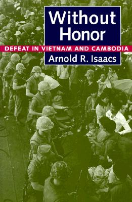 WITHOUT HONOR : DEFEAT IN VIETNAM AND CA, ARNOLD R. ISAACS