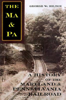 The MA & PA: A History of the Maryland & Pennsylvania Railroad [Second Edition, Revised], George W. Hilton