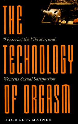 "Image for The Technology of Orgasm: ""Hysteria,"" the Vibrator, and Women's Sexual Satisfaction"