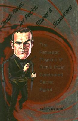 Image for Death Rays, Jet Packs, Stunts, and Supercars: The Fantastic Physics of Film's Most Celebrated Secret Agent