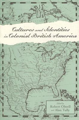 Cultures and Identities in Colonial British America (Anglo-America in the Transatlantic World), Olwell, Robert; Tully, Alan