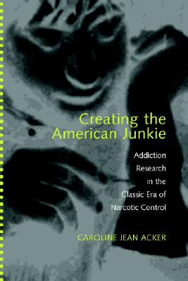 Image for CREATING THE AMERICAN JUNKIE : ADDICTION RESEARCH IN THE CLASSIC ERA OF NARCOTIC CONTROL