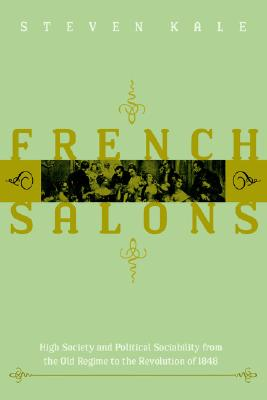 French Salons: High Society and Political Sociability from the Old Regime to the Revolution of 1848, Kale, Steven
