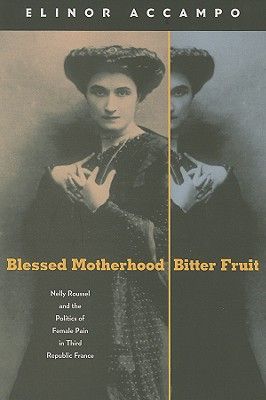 Image for BLESSED MOTHERHOOD, BITTER FRUIT NELLY ROUSSEL AND THE POLITICS OF FEMALE PAIN IN THIRD REPUBLIC FRANCE