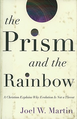 The Prism and the Rainbow: A Christian Explains Why Evolution Is Not a Threat, Joel W. Martin