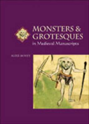 Monsters and Grotesques in Medieval Manuscripts (Medieval Life in Manuscripts), Bovey, Alixe