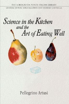 Science in the Kitchen and the Art of Eating Well (Lorenzo Da Ponte Italian Library), Artusi, Pellegrino; Baca, Murtha [Translator]; Ballerini, Luigi [Introduction];
