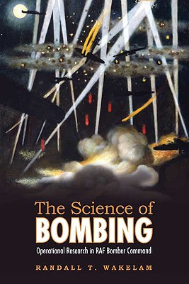 The Science of Bombing: Operational Research in RAF Bomber Command, Wakelam, Randall Thomas