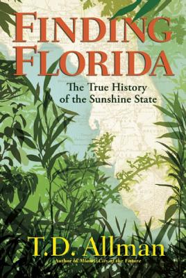 Finding Florida: The True History of the Sunshine State, Allman, T. D.