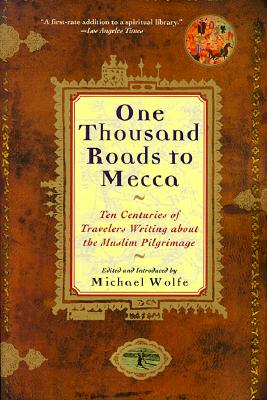 One Thousand Roads to Mecca: Ten Centuries of Travelers Writing about the Muslim Pilgrimage, Wolfe, Michael [Editor]