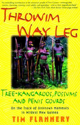 Throwim' Way Leg: Tree-Kangaroos, Possums, and Penis Gourds, Tim Flannery