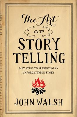 The Art of Storytelling: Easy Steps to Presenting an Unforgettable Story, John D. Walsh