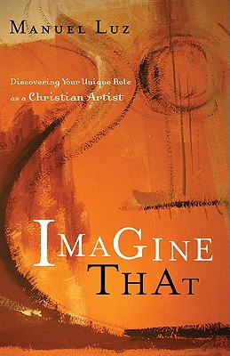 Image for Imagine That: Discovering Your Unique Role as a Christian Artist