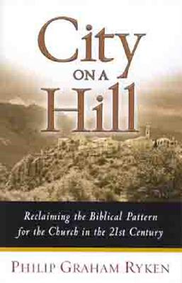 City on a Hill: Reclaiming the Biblical Pattern for the Church in the 21st Century, Philip Ryken