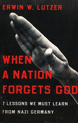 When a Nation Forgets God: 7 Lessons We Must Learn from Nazi Germany, Erwin W. Lutzer