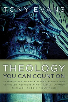 Theology You Can Count On: Experiencing What the Bible Says About ... God the Father, God the Son, God the Holy Spirit, Angels, Salvation, The Church, The Bible, The Last Things, Tony Evans