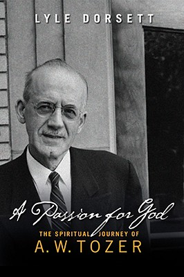 A Passion for God: The Spiritual Journey of A. W. Tozer, Lyle Dorsett