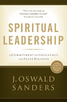 Spiritual Leadership: Principles of Excellence for Every Believer, J.Oswald Sanders