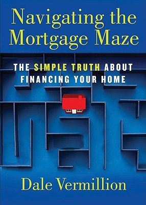 Navigating the Mortgage Maze: The Simple Truth About Financing Your Home, Dale Vermillion