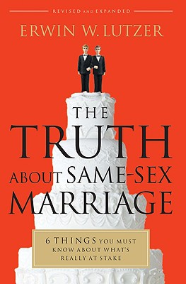 The Truth About Same-Sex Marriage: 6 Things You Must Know About What's Really at Stake, Erwin W.. Lutzer