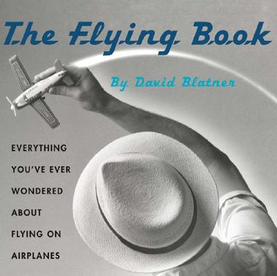 The Flying Book: Everything You've Ever Wondered About Flying On Airplanes, DAVID BLATNER