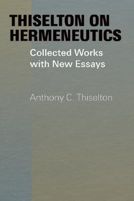 Thiselton on Hermeneutics: Collected Works with New Essays, Anthony C. Thiselton
