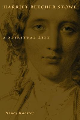 Harriet Beecher Stowe: A Spiritual Life (Library of Religious Biography), Nancy Koester