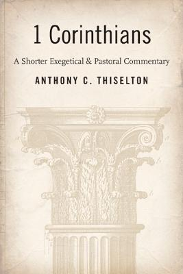 First Corinthians: A Shorter Exegetical and Pastoral Commentary, Anthony C. Thiselton
