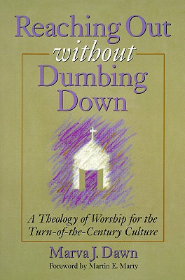 Reaching Out Without Dumbing Down: A Theology of Worship for the Turn-of-the-Century Culture, MARVA J. DAWN