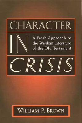 Character in Crisis: A Fresh Approach to the Wisdom Literature of the Old Testament, Brown, William P.