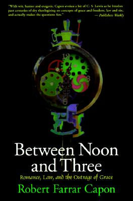 Between Noon and Three : Romance, Law, and the Outrage of Grace, ROBERT FARRAR CAPON
