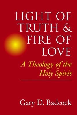 Light of Truth & Fire of Love: A Theology of the Holy Spirit, Badcock, Gary D.