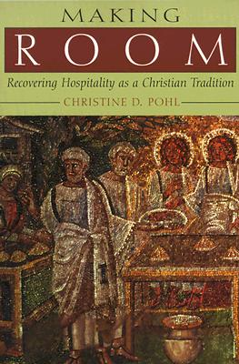 Making Room: Recovering Hospitality as a Christian Tradition, Christine D. Pohl