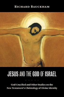 Jesus and the God of Israel: God Crucified and Other Studies on the New Testament's Christology of Divine Identity, Bauckham, Richard