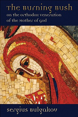 The Burning Bush: On the Orthodox Veneration of the Mother of God / The Burning Bush: On the Orthodox Veneration of Mary, SERGIUS BULGAKOV