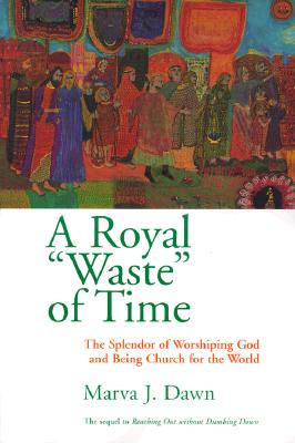 "A Royal ""Waste"" of Time: The Splendor of Worshiping God and Being Church for the World, Dawn, Marva J."