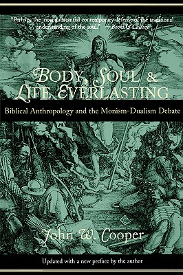 Body, Soul, and Life Everlasting : Biblical Anthropology and the Monism-Dualism Debate, JOHN W. COOPER